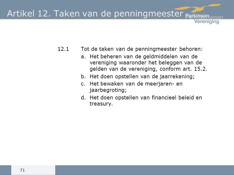 Artikel 12.Taken van de penningmeester 12.1Tot de taken van de penningmeester behoren: a.Het beheren van de geldmiddelen van de vereniging waaronder het beleggen van de gelden van de vereniging, conform art.