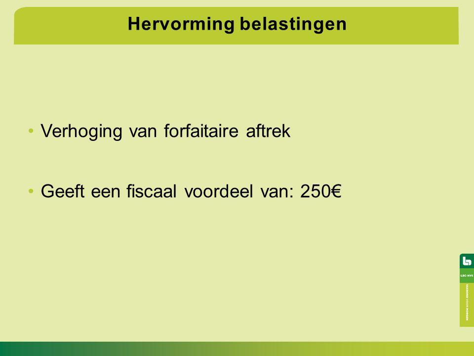 Hervorming belastingen Verhoging van forfaitaire aftrek Geeft een fiscaal voordeel van: 250€