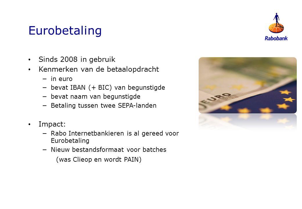 Eurobetaling Sinds 2008 in gebruik Kenmerken van de betaalopdracht −in euro −bevat IBAN (+ BIC) van begunstigde −bevat naam van begunstigde −Betaling tussen twee SEPA-landen Impact: −Rabo Internetbankieren is al gereed voor Eurobetaling −Nieuw bestandsformaat voor batches (was Clieop en wordt PAIN)