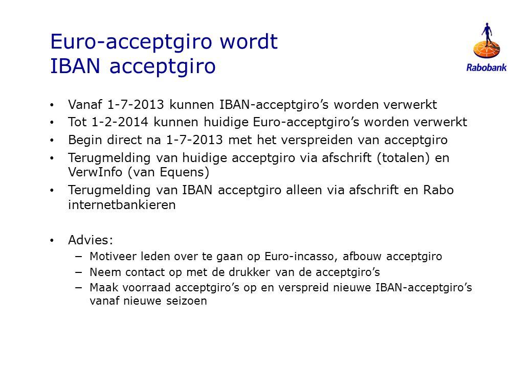 Euro-acceptgiro wordt IBAN acceptgiro Vanaf 1-7-2013 kunnen IBAN-acceptgiro's worden verwerkt Tot 1-2-2014 kunnen huidige Euro-acceptgiro's worden verwerkt Begin direct na 1-7-2013 met het verspreiden van acceptgiro Terugmelding van huidige acceptgiro via afschrift (totalen) en VerwInfo (van Equens) Terugmelding van IBAN acceptgiro alleen via afschrift en Rabo internetbankieren Advies: −Motiveer leden over te gaan op Euro-incasso, afbouw acceptgiro −Neem contact op met de drukker van de acceptgiro's −Maak voorraad acceptgiro's op en verspreid nieuwe IBAN-acceptgiro's vanaf nieuwe seizoen