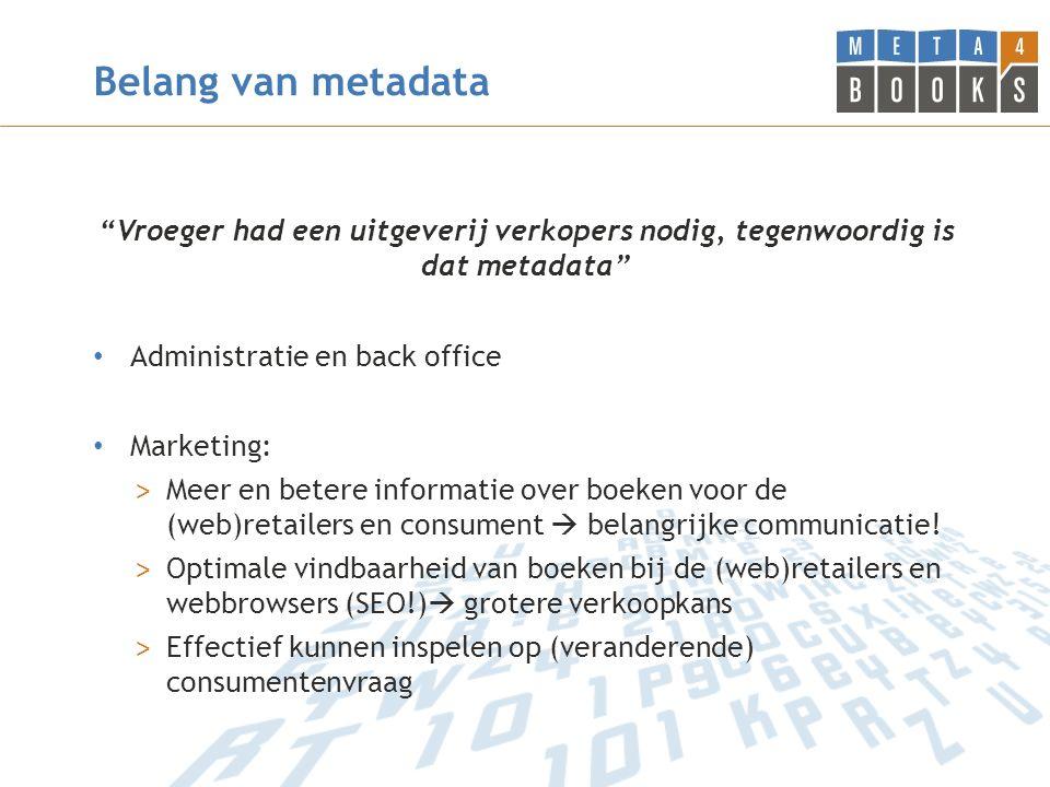 Belang van metadata Vroeger had een uitgeverij verkopers nodig, tegenwoordig is dat metadata Administratie en back office Marketing: > Meer en betere informatie over boeken voor de (web)retailers en consument  belangrijke communicatie.