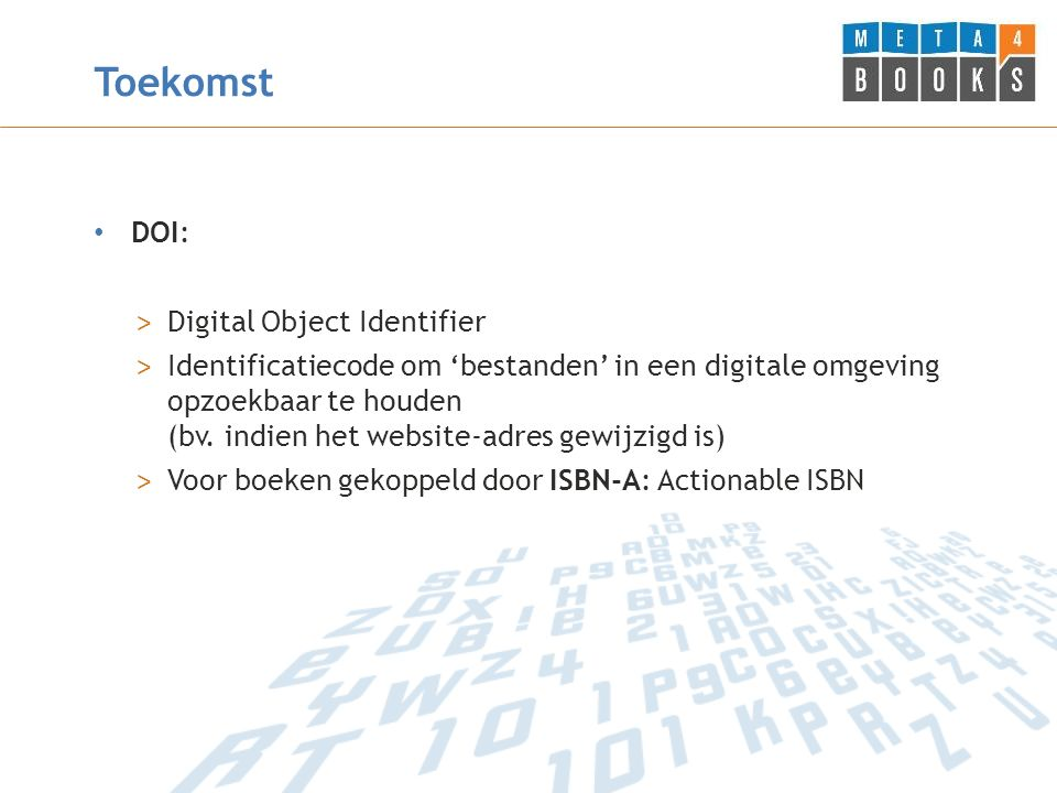Toekomst DOI: > Digital Object Identifier > Identificatiecode om 'bestanden' in een digitale omgeving opzoekbaar te houden (bv.