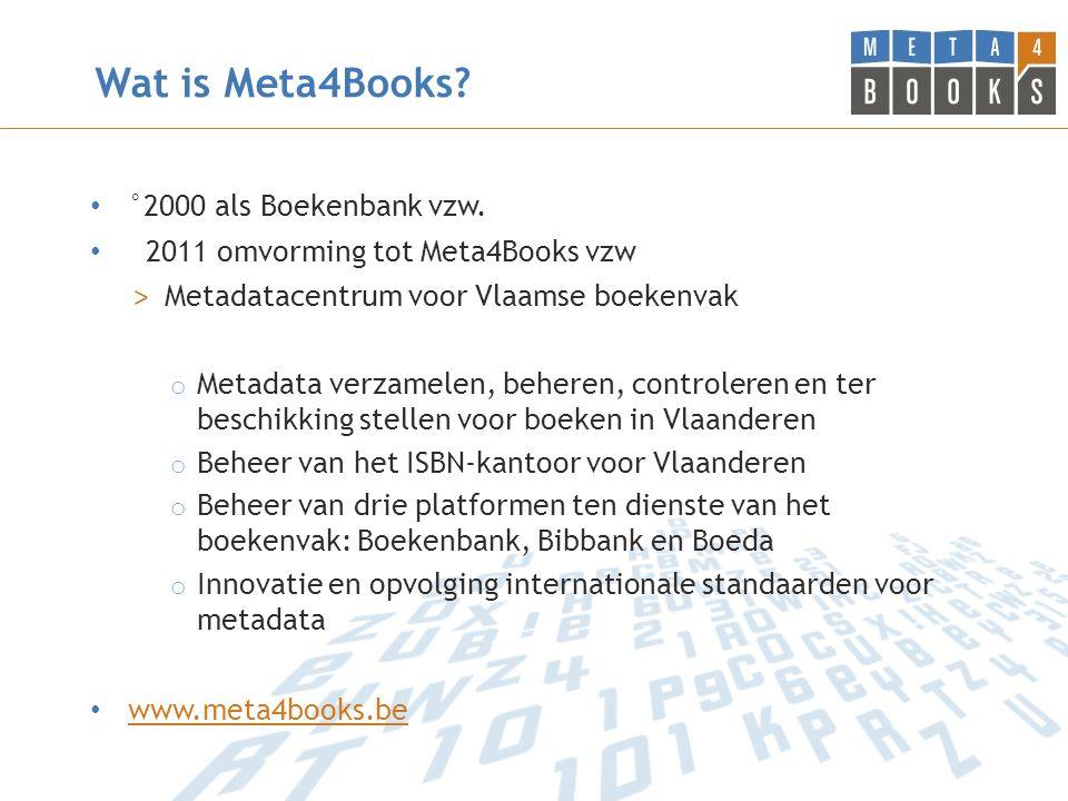Wat is Meta4Books? °2000 als Boekenbank vzw. 2011 omvorming tot Meta4Books vzw > Metadatacentrum voor Vlaamse boekenvak o Metadata verzamelen, beheren