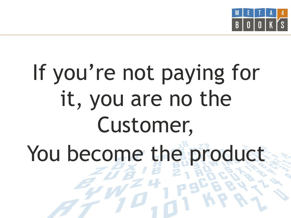 If you're not paying for it, you are no the Customer, You become the product