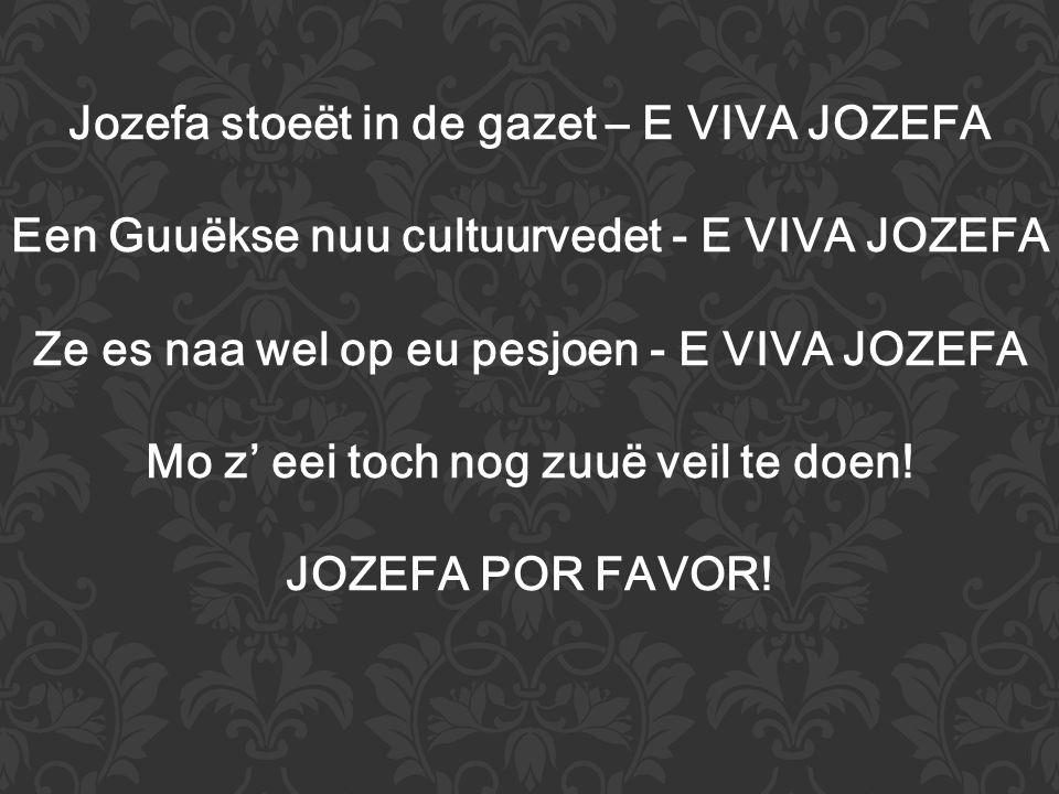 Jozefa stoeët in de gazet – E VIVA JOZEFA Een Guuëkse nuu cultuurvedet - E VIVA JOZEFA Ze es naa wel op eu pesjoen - E VIVA JOZEFA Mo z' eei toch nog zuuë veil te doen.