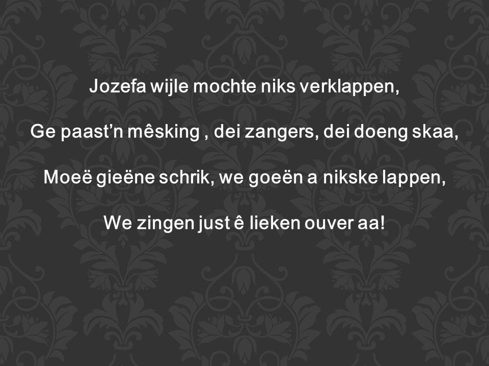 Jozefa wijle mochte niks verklappen, Ge paast'n mêsking, dei zangers, dei doeng skaa, Moeë gieëne schrik, we goeën a nikske lappen, We zingen just ê lieken ouver aa!