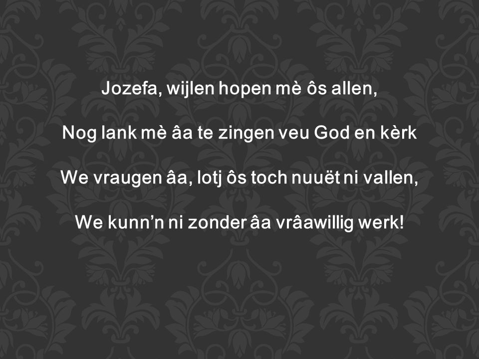 Jozefa, wijlen hopen mè ôs allen, Nog lank mè âa te zingen veu God en kèrk We vraugen âa, lotj ôs toch nuuët ni vallen, We kunn'n ni zonder âa vrâawillig werk!