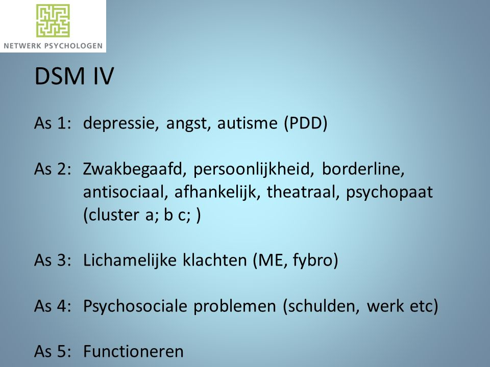 DSM IV As 1: depressie, angst, autisme (PDD) As 2: Zwakbegaafd, persoonlijkheid, borderline, antisociaal, afhankelijk, theatraal, psychopaat (cluster a; b c; ) As 3: Lichamelijke klachten (ME, fybro) As 4: Psychosociale problemen (schulden, werk etc) As 5: Functioneren