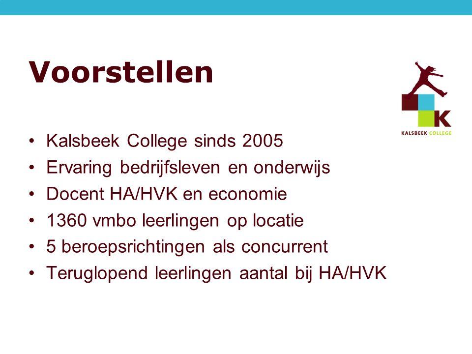 Voorstellen Kalsbeek College sinds 2005 Ervaring bedrijfsleven en onderwijs Docent HA/HVK en economie 1360 vmbo leerlingen op locatie 5 beroepsrichtingen als concurrent Teruglopend leerlingen aantal bij HA/HVK