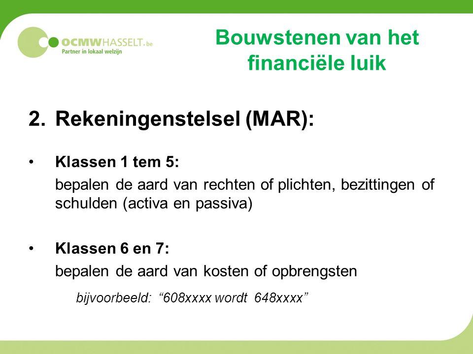 Bouwstenen van het financiële luik 2.Rekeningenstelsel (MAR): Klassen 1 tem 5: bepalen de aard van rechten of plichten, bezittingen of schulden (activa en passiva) Klassen 6 en 7: bepalen de aard van kosten of opbrengsten bijvoorbeeld: 608xxxx wordt 648xxxx