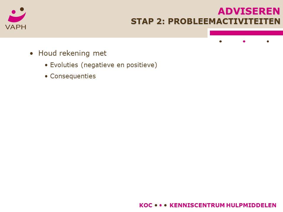 KENNISCENTRUM HULPMIDDELENKOC Houd rekening met Evoluties (negatieve en positieve) Consequenties ADVISEREN STAP 2: PROBLEEMACTIVITEITEN