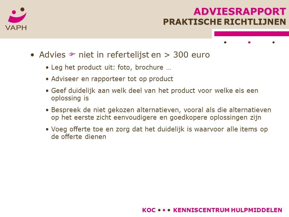 KENNISCENTRUM HULPMIDDELENKOC Advies  niet in refertelijst en > 300 euro Leg het product uit: foto, brochure … Adviseer en rapporteer tot op product Geef duidelijk aan welk deel van het product voor welke eis een oplossing is Bespreek de niet gekozen alternatieven, vooral als die alternatieven op het eerste zicht eenvoudigere en goedkopere oplossingen zijn Voeg offerte toe en zorg dat het duidelijk is waarvoor alle items op de offerte dienen ADVIESRAPPORT PRAKTISCHE RICHTLIJNEN