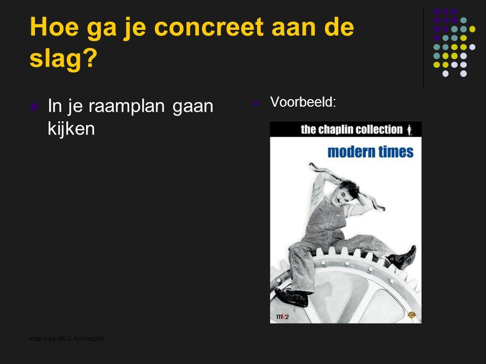 insp-beg RKG Antwerpen Hoe ga je concreet aan de slag? In je raamplan gaan kijken Voorbeeld: