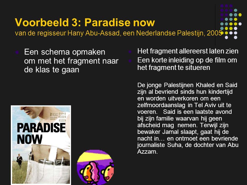 insp-beg RKG Antwerpen Voorbeeld 3: Paradise now van de regisseur Hany Abu-Assad, een Nederlandse Palestijn, 2005 Een schema opmaken om met het fragment naar de klas te gaan Het fragment allereerst laten zien Een korte inleiding op de film om het fragment te situeren De jonge Palestijnen Khaled en Said zijn al bevriend sinds hun kindertijd en worden uitverkoren om een zelfmoordaanslag in Tel Aviv uit te voeren.