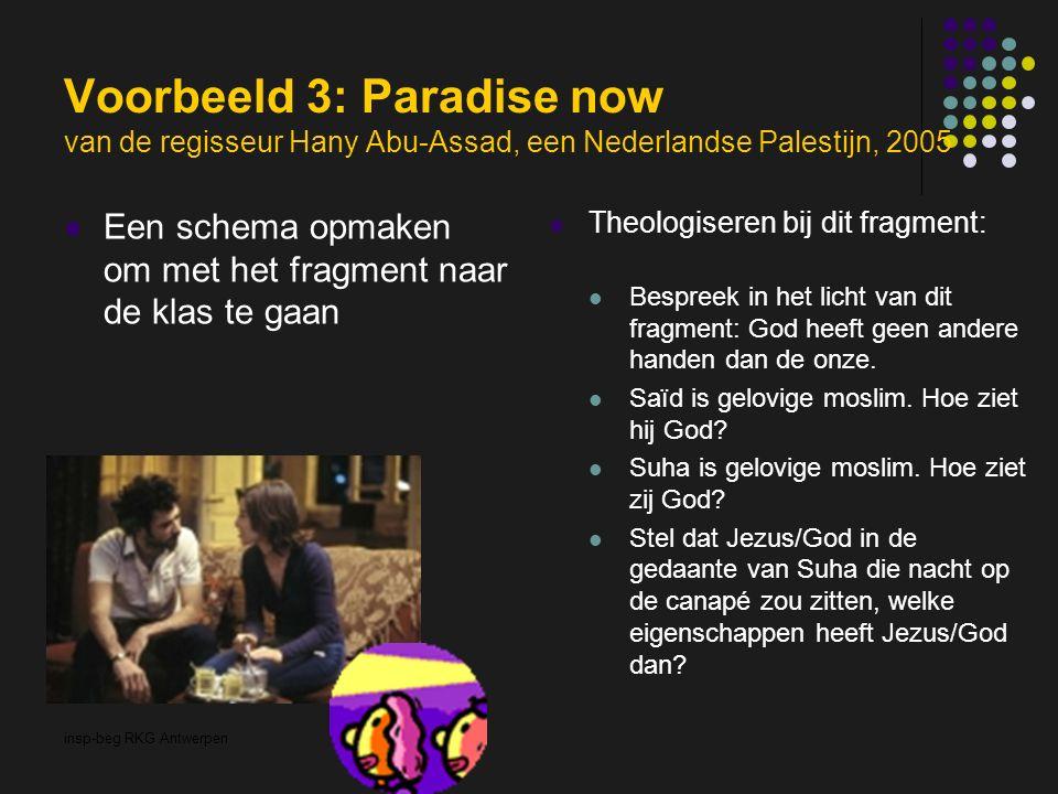 insp-beg RKG Antwerpen Voorbeeld 3: Paradise now van de regisseur Hany Abu-Assad, een Nederlandse Palestijn, 2005 Een schema opmaken om met het fragment naar de klas te gaan Theologiseren bij dit fragment: Bespreek in het licht van dit fragment: God heeft geen andere handen dan de onze.