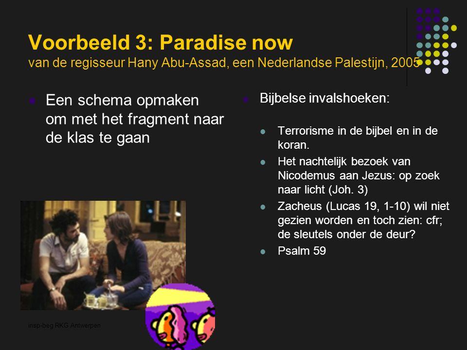 insp-beg RKG Antwerpen Voorbeeld 3: Paradise now van de regisseur Hany Abu-Assad, een Nederlandse Palestijn, 2005 Een schema opmaken om met het fragment naar de klas te gaan Bijbelse invalshoeken: Terrorisme in de bijbel en in de koran.