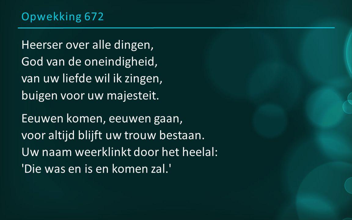 Opwekking 672 Heerser over alle dingen, God van de oneindigheid, van uw liefde wil ik zingen, buigen voor uw majesteit.