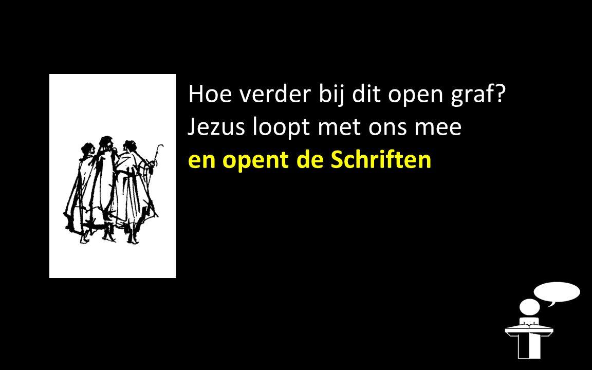 Hoe verder bij dit open graf? Jezus loopt met ons mee en opent de Schriften