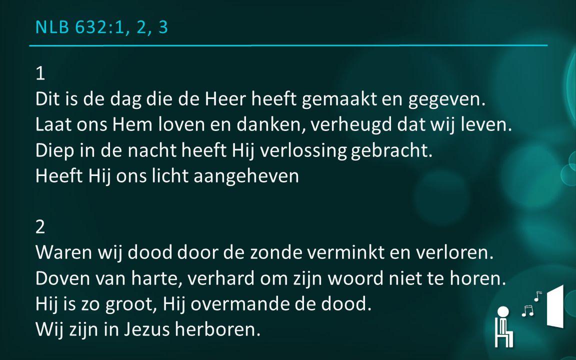 NLB 632:1, 2, 3 1 Dit is de dag die de Heer heeft gemaakt en gegeven. Laat ons Hem loven en danken, verheugd dat wij leven. Diep in de nacht heeft Hij