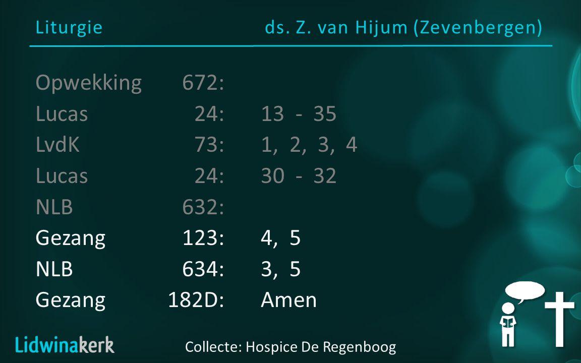 Liturgieds. Z. van Hijum (Zevenbergen) Collecte: Hospice De Regenboog Opwekking672: Lucas24:13 - 35 LvdK73:1, 2, 3, 4 Lucas24:30 - 32 NLB632: Gezang12
