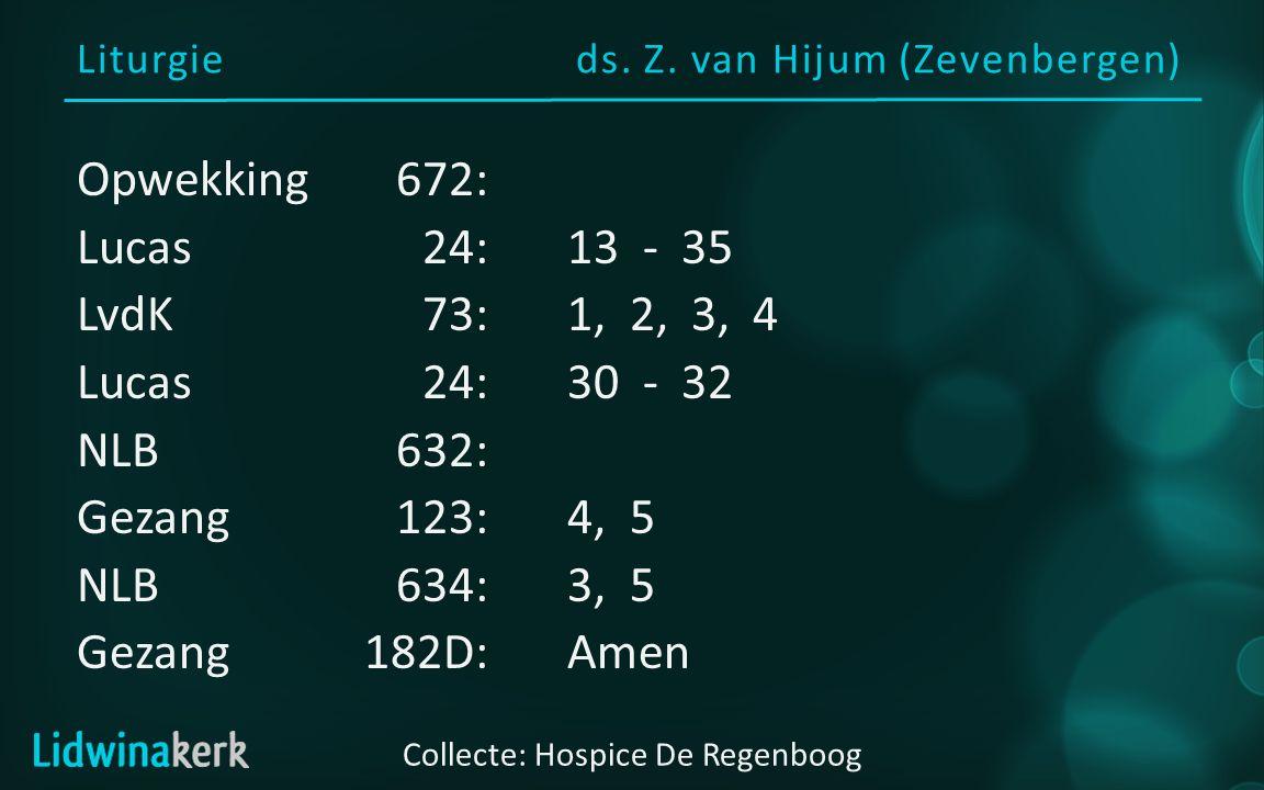 Liturgieds. Z. van Hijum (Zevenbergen) Opwekking672: Lucas24:13 - 35 LvdK73:1, 2, 3, 4 Lucas24:30 - 32 NLB632: Gezang123:4, 5 NLB634:3, 5 Gezang182D:A