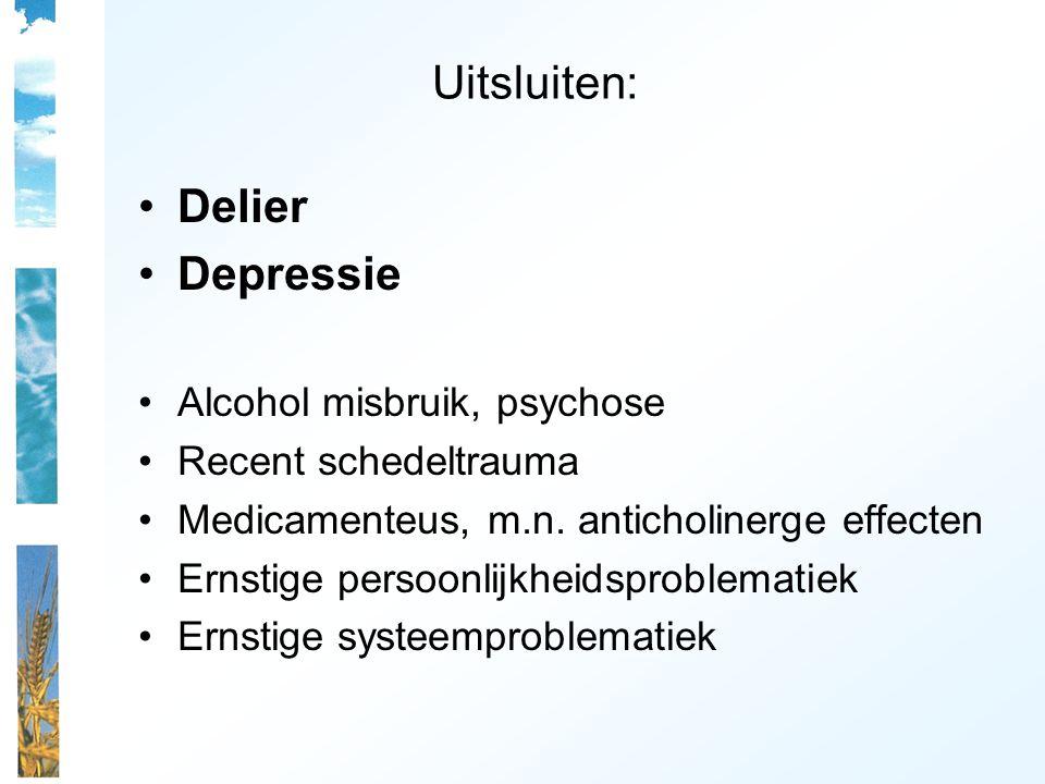 Uitsluiten: Delier Depressie Alcohol misbruik, psychose Recent schedeltrauma Medicamenteus, m.n. anticholinerge effecten Ernstige persoonlijkheidsprob