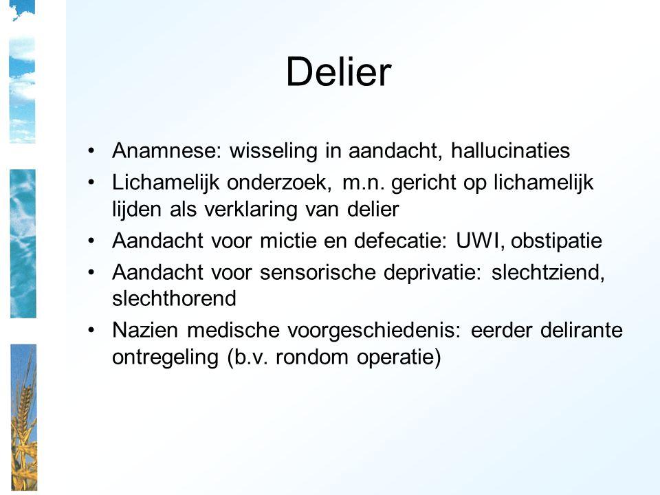 Delier Anamnese: wisseling in aandacht, hallucinaties Lichamelijk onderzoek, m.n. gericht op lichamelijk lijden als verklaring van delier Aandacht voo