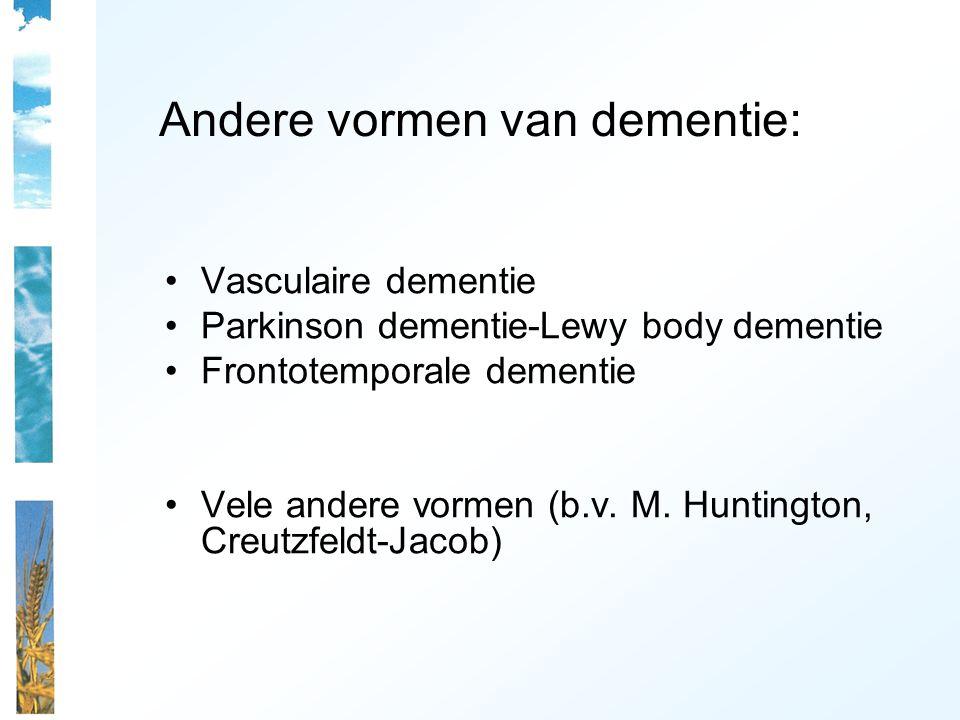 Andere vormen van dementie: Vasculaire dementie Parkinson dementie-Lewy body dementie Frontotemporale dementie Vele andere vormen (b.v. M. Huntington,
