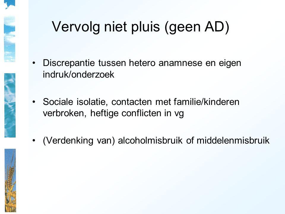Vervolg niet pluis (geen AD) Discrepantie tussen hetero anamnese en eigen indruk/onderzoek Sociale isolatie, contacten met familie/kinderen verbroken,