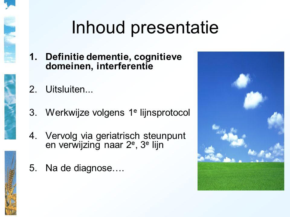 Inhoud presentatie 1.Definitie dementie, cognitieve domeinen, interferentie 2.Uitsluiten... 3.Werkwijze volgens 1 e lijnsprotocol 4.Vervolg via geriat
