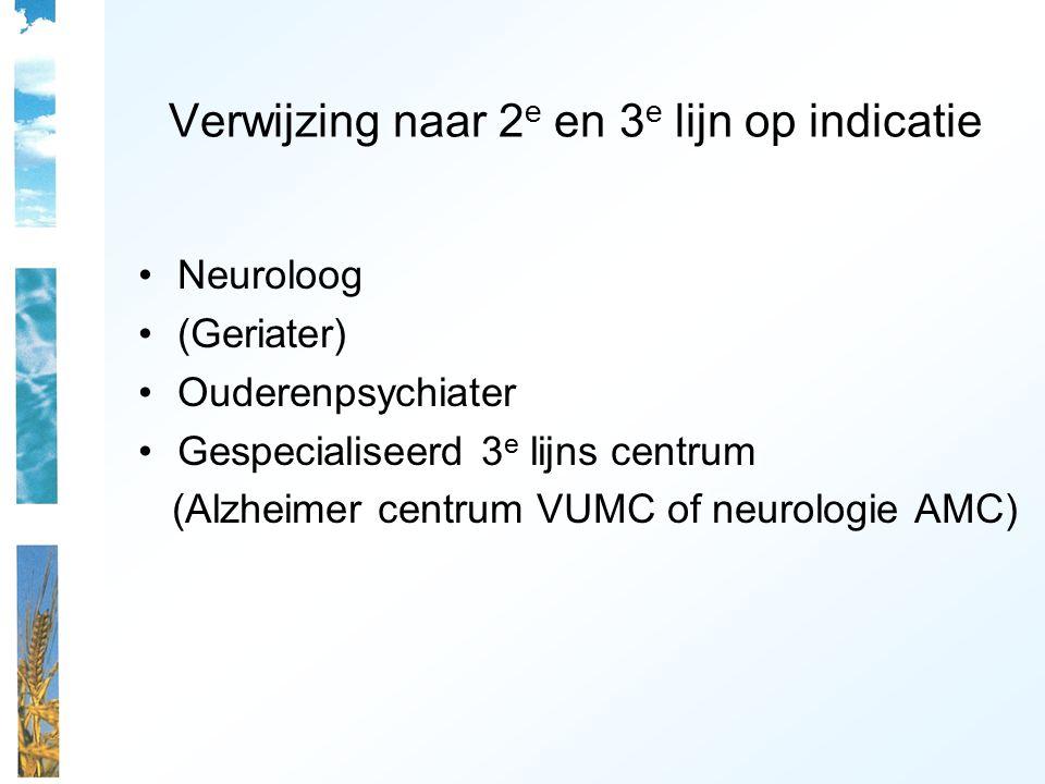 Verwijzing naar 2 e en 3 e lijn op indicatie Neuroloog (Geriater) Ouderenpsychiater Gespecialiseerd 3 e lijns centrum (Alzheimer centrum VUMC of neurologie AMC)