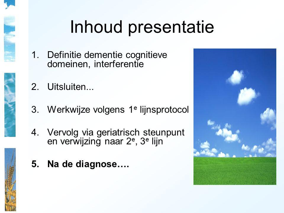 Inhoud presentatie 1.Definitie dementie cognitieve domeinen, interferentie 2.Uitsluiten... 3.Werkwijze volgens 1 e lijnsprotocol 4.Vervolg via geriatr