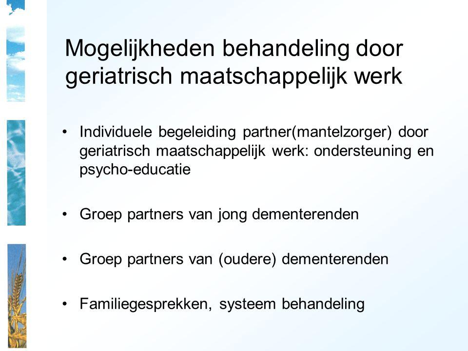 Mogelijkheden behandeling door geriatrisch maatschappelijk werk Individuele begeleiding partner(mantelzorger) door geriatrisch maatschappelijk werk: ondersteuning en psycho-educatie Groep partners van jong dementerenden Groep partners van (oudere) dementerenden Familiegesprekken, systeem behandeling