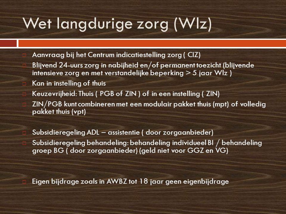 Wet langdurige zorg (Wlz)  Aanvraag bij het Centrum indicatiestelling zorg ( CIZ)  Blijvend 24-uurs zorg in nabijheid en/of permanent toezicht (blijvende intensieve zorg en met verstandelijke beperking > 5 jaar Wlz )  Kan in instelling of thuis  Keuzevrijheid: Thuis ( PGB of ZIN ) of in een instelling ( ZIN)  ZIN/PGB kunt combineren met een modulair pakket thuis (mpt) of volledig pakket thuis (vpt)  Subsidieregeling ADL – assistentie ( door zorgaanbieder)  Subsidieregeling behandeling: behandeling individueel BI / behandeling groep BG ( door zorgaanbieder) (geld niet voor GGZ en VG)  Eigen bijdrage zoals in AWBZ tot 18 jaar geen eigenbijdrage