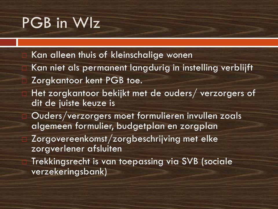 PGB in Wlz  Kan alleen thuis of kleinschalige wonen  Kan niet als permanent langdurig in instelling verblijft  Zorgkantoor kent PGB toe.  Het zorg
