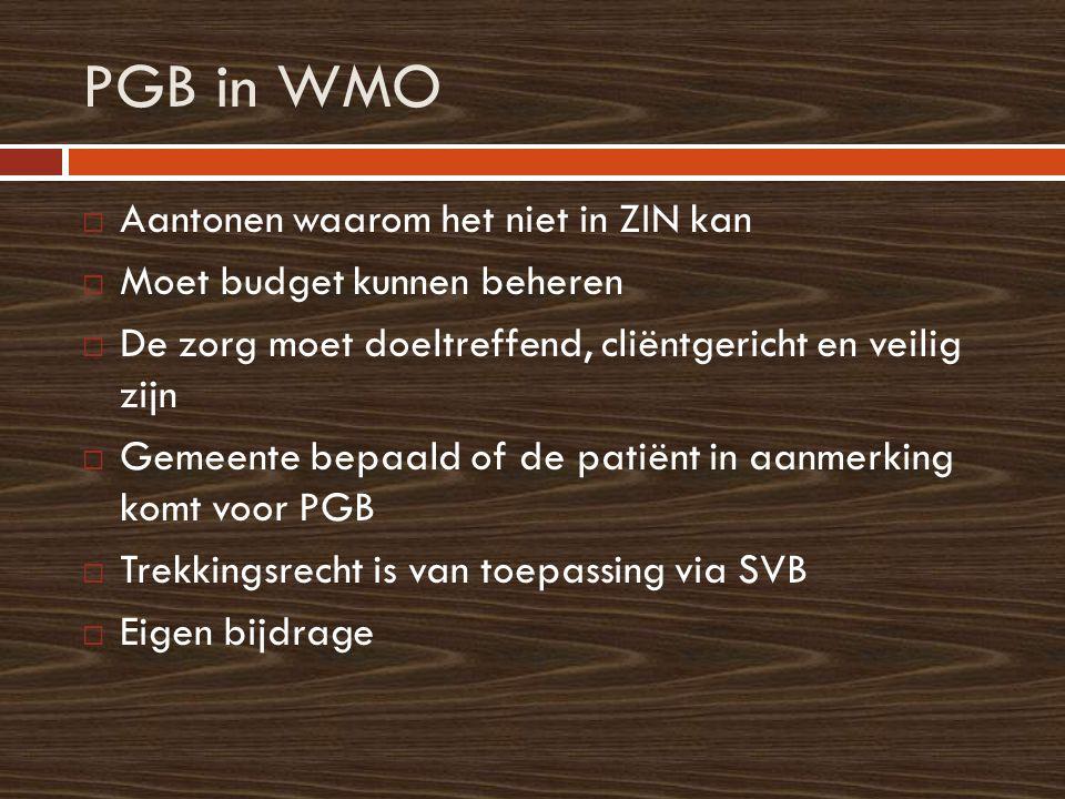 PGB in WMO  Aantonen waarom het niet in ZIN kan  Moet budget kunnen beheren  De zorg moet doeltreffend, cliëntgericht en veilig zijn  Gemeente bepaald of de patiënt in aanmerking komt voor PGB  Trekkingsrecht is van toepassing via SVB  Eigen bijdrage