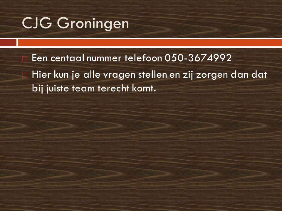 CJG Groningen  Een centaal nummer telefoon 050-3674992  Hier kun je alle vragen stellen en zij zorgen dan dat bij juiste team terecht komt.