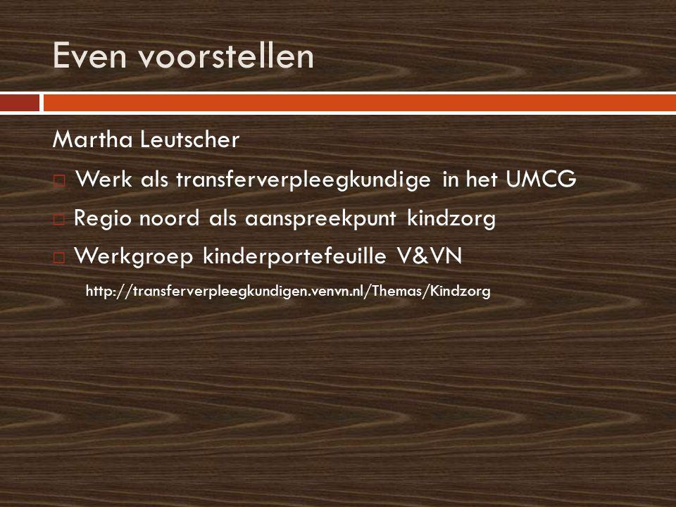 Even voorstellen Martha Leutscher  Werk als transferverpleegkundige in het UMCG  Regio noord als aanspreekpunt kindzorg  Werkgroep kinderportefeuille V&VN http://transferverpleegkundigen.venvn.nl/Themas/Kindzorg