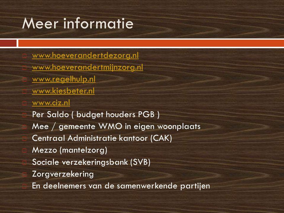 Meer informatie  www.hoeverandertdezorg.nl www.hoeverandertdezorg.nl  www.hoeverandertmijnzorg.nl www.hoeverandertmijnzorg.nl  www.regelhulp.nl www.regelhulp.nl  www.kiesbeter.nl www.kiesbeter.nl  www.ciz.nl www.ciz.nl  Per Saldo ( budget houders PGB )  Mee / gemeente WMO in eigen woonplaats  Centraal Administratie kantoor (CAK)  Mezzo (mantelzorg)  Sociale verzekeringsbank (SVB)  Zorgverzekering  En deelnemers van de samenwerkende partijen