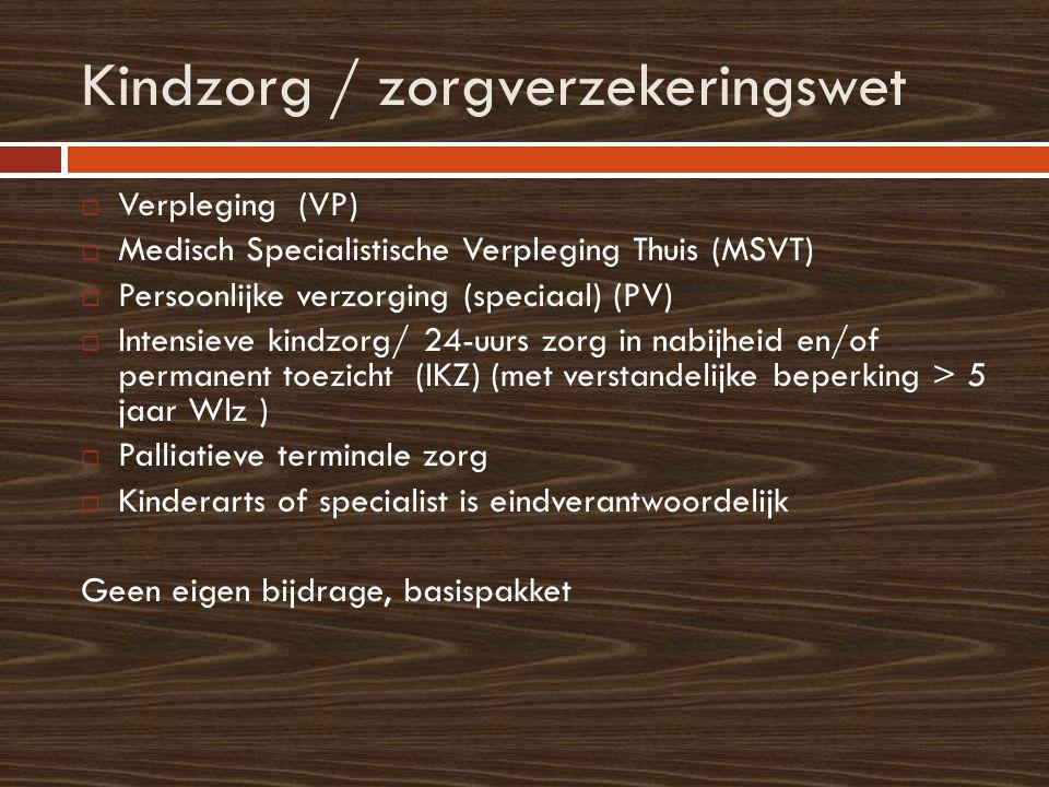 Kindzorg / zorgverzekeringswet  Verpleging (VP)  Medisch Specialistische Verpleging Thuis (MSVT)  Persoonlijke verzorging (speciaal) (PV)  Intensieve kindzorg/ 24-uurs zorg in nabijheid en/of permanent toezicht (IKZ) (met verstandelijke beperking > 5 jaar Wlz )  Palliatieve terminale zorg  Kinderarts of specialist is eindverantwoordelijk Geen eigen bijdrage, basispakket