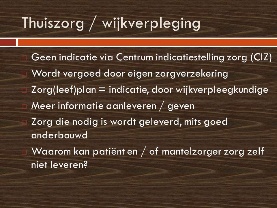 Thuiszorg / wijkverpleging  Geen indicatie via Centrum indicatiestelling zorg (CIZ)  Wordt vergoed door eigen zorgverzekering  Zorg(leef)plan = ind