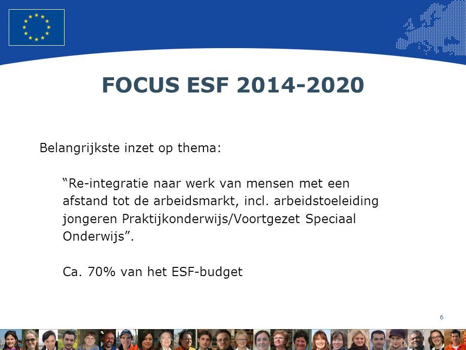 6 European Union Regional Policy – Employment, Social Affairs and Inclusion FOCUS ESF 2014-2020 Belangrijkste inzet op thema: Re-integratie naar werk van mensen met een afstand tot de arbeidsmarkt, incl.