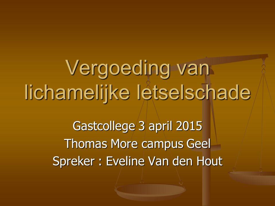 Vergoeding van lichamelijke letselschade Gastcollege 3 april 2015 Thomas More campus Geel Spreker : Eveline Van den Hout