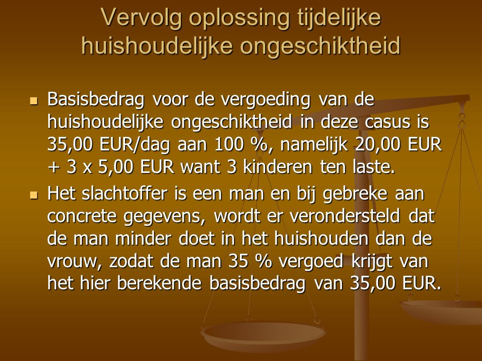 Vervolg oplossing tijdelijke huishoudelijke ongeschiktheid Basisbedrag voor de vergoeding van de huishoudelijke ongeschiktheid in deze casus is 35,00 EUR/dag aan 100 %, namelijk 20,00 EUR + 3 x 5,00 EUR want 3 kinderen ten laste.