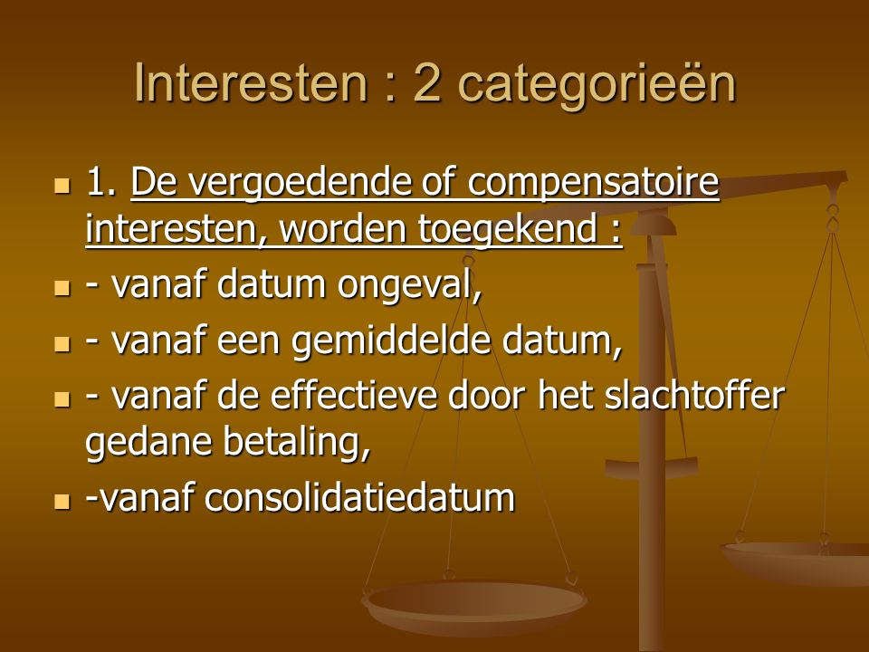 Interesten : 2 categorieën 1. De vergoedende of compensatoire interesten, worden toegekend : 1.