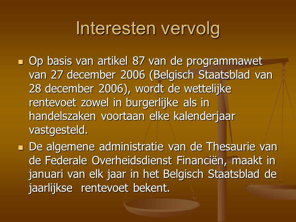 Interesten vervolg Op basis van artikel 87 van de programmawet van 27 december 2006 (Belgisch Staatsblad van 28 december 2006), wordt de wettelijke rentevoet zowel in burgerlijke als in handelszaken voortaan elke kalenderjaar vastgesteld.