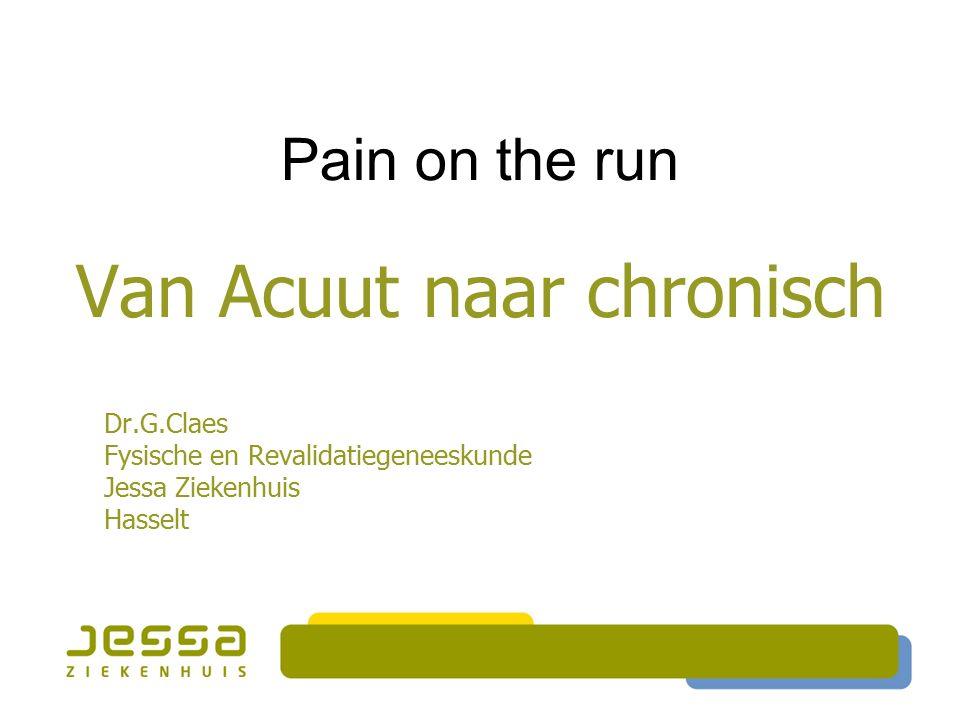 Van Acuut naar chronisch Dr.G.Claes Fysische en Revalidatiegeneeskunde Jessa Ziekenhuis Hasselt Pain on the run