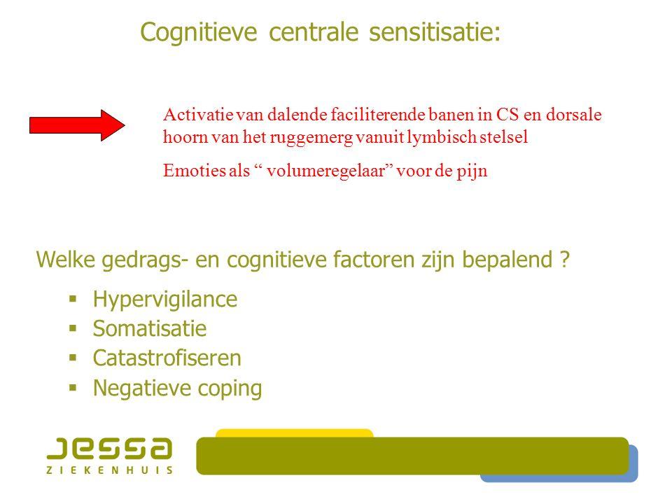 Cognitieve centrale sensitisatie:  Hypervigilance  Somatisatie  Catastrofiseren  Negatieve coping Activatie van dalende faciliterende banen in CS en dorsale hoorn van het ruggemerg vanuit lymbisch stelsel Emoties als volumeregelaar voor de pijn Welke gedrags- en cognitieve factoren zijn bepalend