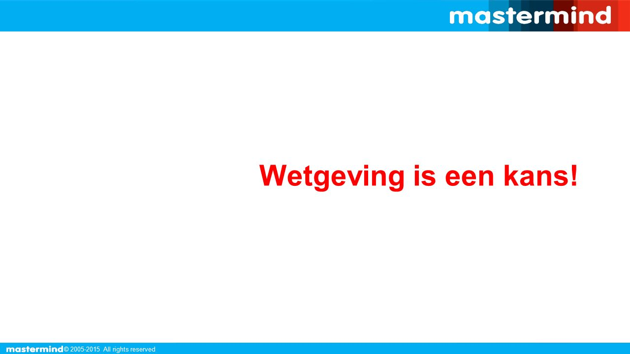 © 2005-2015 All rights reserved Wetgeving is een kans!