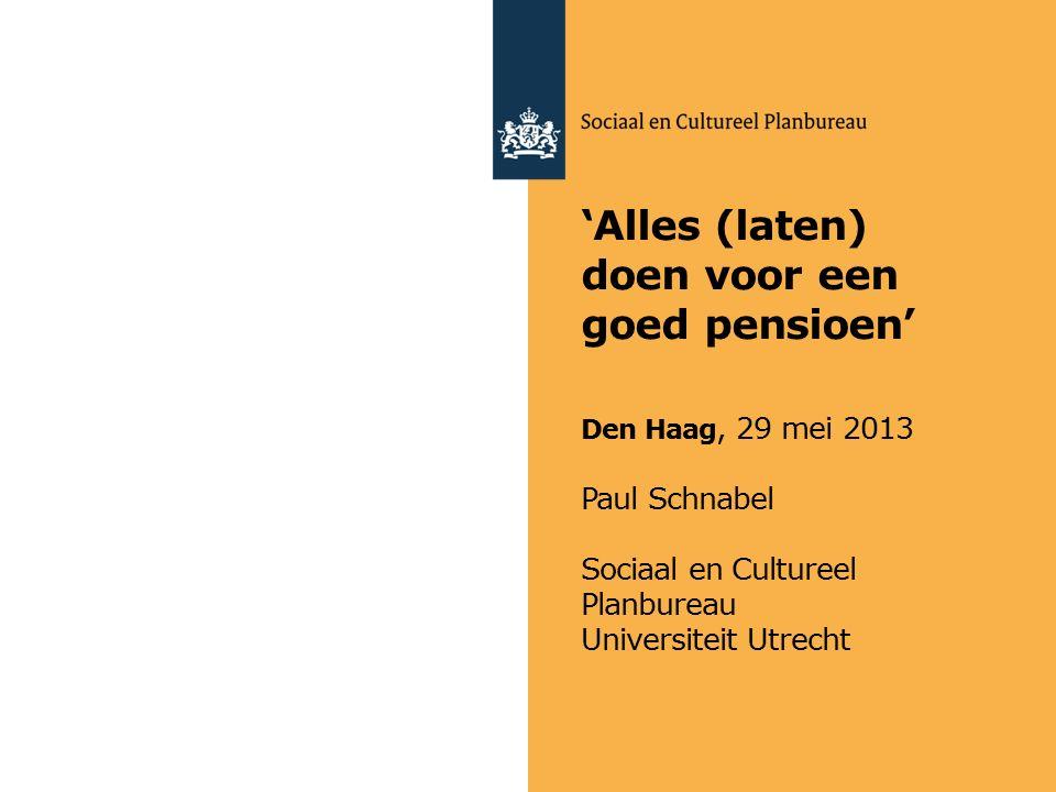 'Alles (laten) doen voor een goed pensioen' Den Haag, 29 mei 2013 Paul Schnabel Sociaal en Cultureel Planbureau Universiteit Utrecht